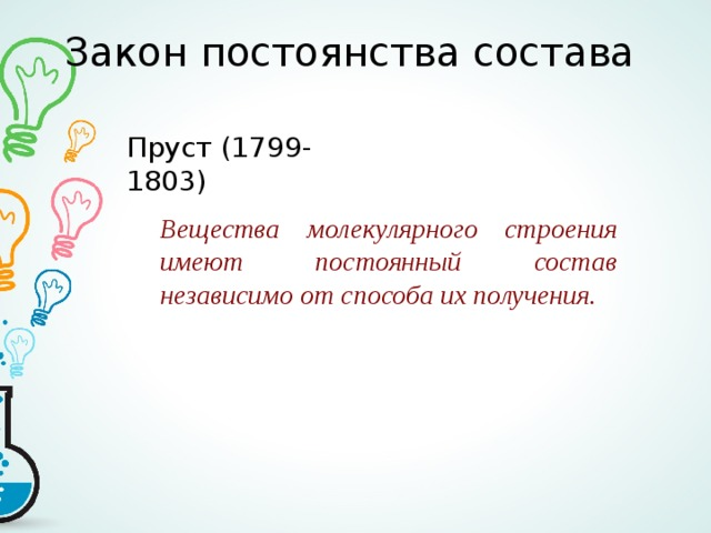 Закон постоянства состава Пруст (1799-1803) Вещества молекулярного строения имеют постоянный состав независимо от способа их получения.