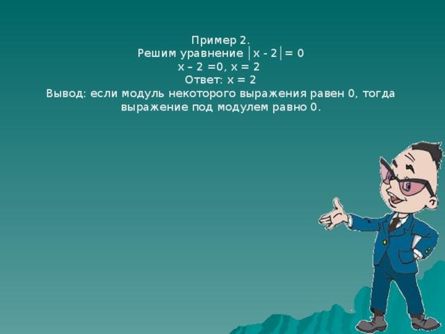 Пример 2. Решим уравнение │х - 2│= 0 х – 2 =0, х = 2 Ответ: х = 2 Вывод: если модуль некоторого выражения равен 0, тогда выражение под модулем равно 0.
