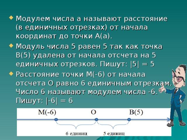 Модулем числа а называют расстояние (в единичных отрезках) от начала координат до точки А(а). Модуль числа 5 равен 5 так как точка В(5) удалена от начала отсчета на 5 единичных отрезков. Пишут:  5  = 5 Расстояние точки М(-6) от начала отсчета О равно 6 единичным отрезкам. Число 6 называют модулем числа -6. Пишут:  -6  = 6