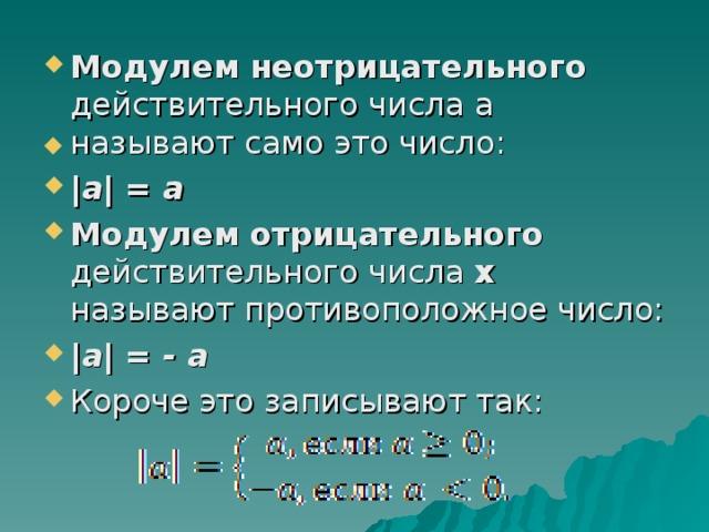 Модулем неотрицательного действительного числа a называют само это число:  а  = а Модулем отрицательного действительного числа х называют противоположное число:  а  = - а Короче это записывают так: