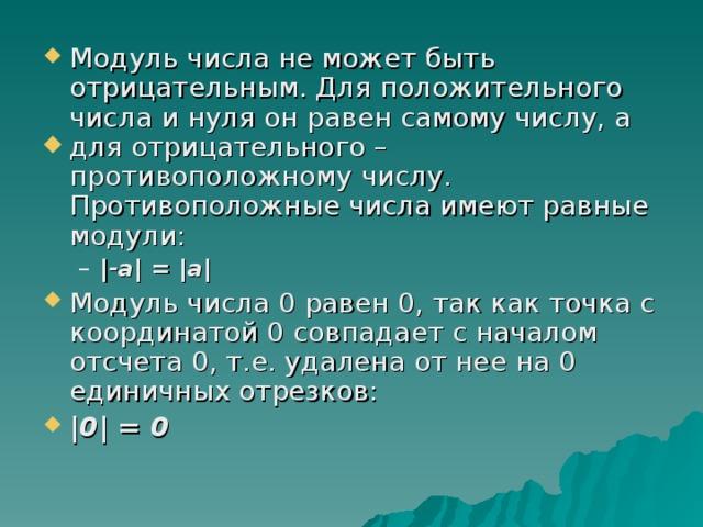 Модуль числа не может быть  отрицательным. Для положительного числа и нуля он равен самому числу, а для отрицательного – противоположному числу. Противоположные числа имеют равные модули:  -а  =  а   -а  =  а  Модуль числа 0 равен 0, так как точка с координатой 0 совпадает с началом отсчета 0, т.е. удалена от нее на 0 единичных отрезков:  0  = 0