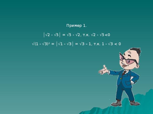 Пример 1. │√ 2 - √5│ = √5 - √2, т.к. √2 - √5 √ (1 - √3)² = │√1 - √3│ = √3 – 1, т.к. 1 - √3 < 0