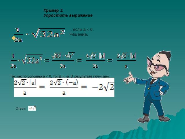 Пример 2. Упростить выражение  , если a Решение. Так как по условию а Ответ :