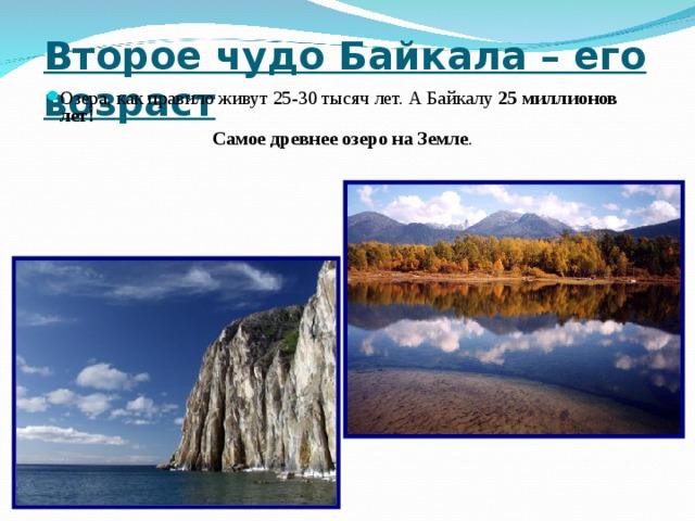 Второе чудо Байкала – его возраст  Озера, как правило живут 25-30 тысяч лет. А Байкалу 25  миллионов лет! Самое древнее озеро на Земле .