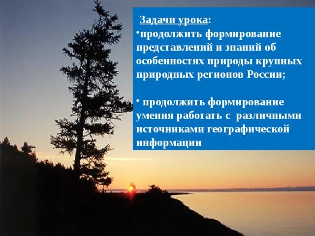 Задачи урока : продолжить формирование представлений и знаний об особенностях природы крупных природных регионов России;
