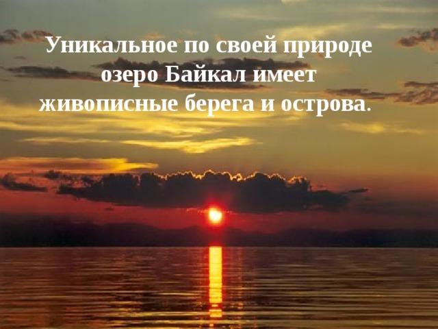 Уникальное по своей природе озеро Байкал имеет живописные берега и острова .