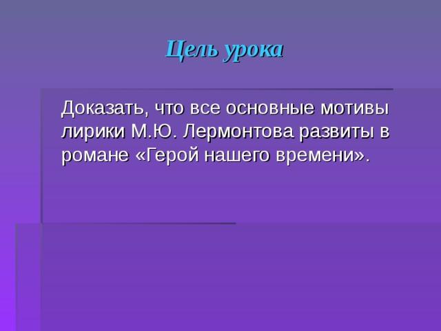 Цель урока  Доказать, что все основные мотивы лирики М.Ю. Лермонтова развиты в романе «Герой нашего времени».