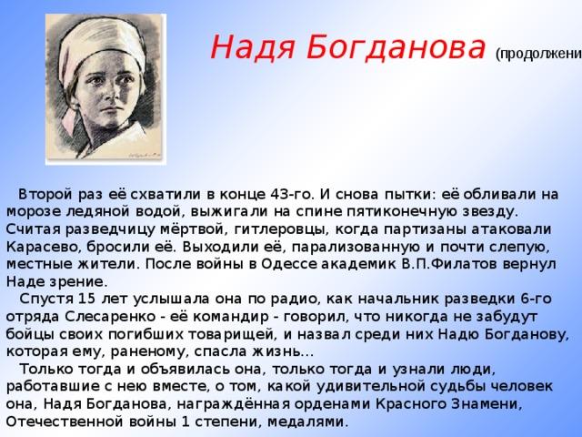 Надя Богданова (продолжение)    Второй раз её схватили в конце 43-го. И снова пытки: её обливали на морозе ледяной водой, выжигали на спине пятиконечную звезду. Считая разведчицу мёртвой, гитлеровцы, когда партизаны атаковали Карасево, бросили её. Выходили её, парализованную и почти слепую, местные жители. После войны в Одессе академик В.П.Филатов вернул Наде зрение.  Спустя 15 лет услышала она по радио, как начальник разведки 6-го отряда Слесаренко - её командир - говорил, что никогда не забудут бойцы своих погибших товарищей, и назвал среди них Надю Богданову, которая ему, раненому, спасла жизнь...  Только тогда и объявилась она, только тогда и узнали люди, работавшие с нею вместе, о том, какой удивительной судьбы человек она, Надя Богданова, награждённая орденами Красного Знамени, Отечественной войны 1 степени, медалями.