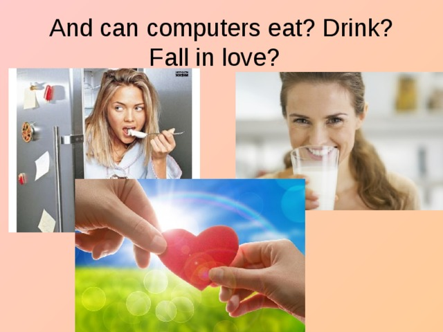 And can computers eat? Drink? Fall in love?