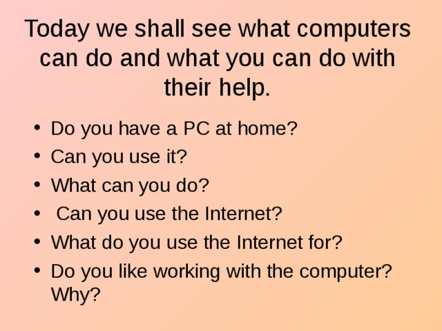Today w e shall see what computers can do and what you can do with their help.