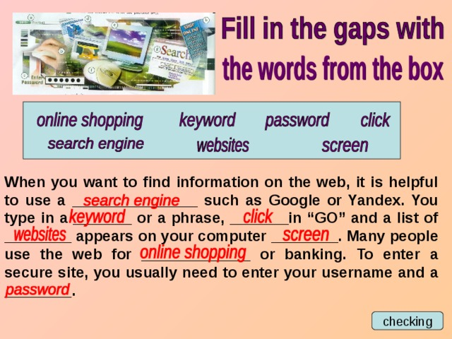 "When you want to find information on the web, it is helpful to use a _______________ such as Google or Yandex. You type in a _______ or a phrase, _______in ""GO"" and a list of ________ appears on your computer ________. Many people use the web for _____________ or banking. To enter a secure site, you usually need to enter your username and a ________. checking"