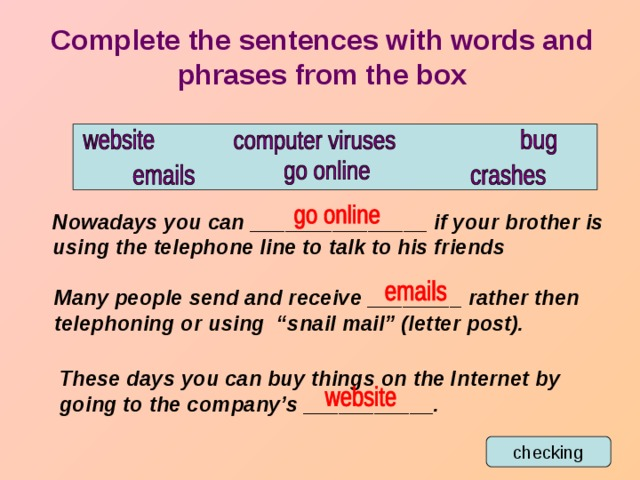 "Complete the sentences with words and phrases from the box Nowadays you can _______________ if your brother is using the telephone line to talk to his friends Many people send and receive ________ rather then telephoning or using ""snail mail"" (letter post). These days you can buy things on the Internet by going to the company's ___________. checking"
