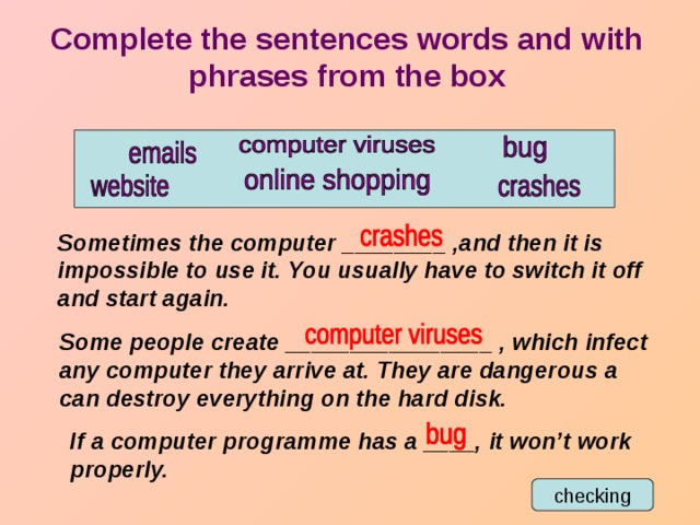 Complete the sentences words and with phrases from the box Sometimes the computer ________ ,and then it is impossible to use it. You usually have to switch it off and start again. Some people create ________________ , which infect any computer they arrive at. They are dangerous a can destroy everything on the hard disk. If a computer programme has a ____, it won't work properly. checking
