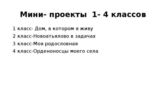 Мини- проекты 1- 4 классов 1 класс- Дом, в котором я живу 2 класс-Новоатьялово в задачах 3 класс-Моя родословная 4 класс-Орденоносцы моего села