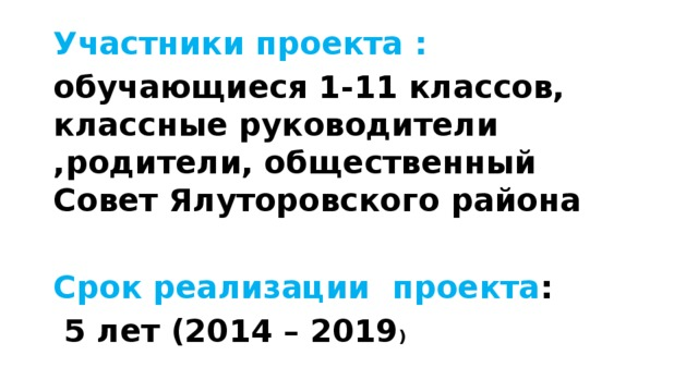 Участники проекта : обучающиеся 1-11 классов, классные руководители ,родители, общественный Совет Ялуторовского района  Срок реализации проекта :  5 лет (2014 – 2019 )