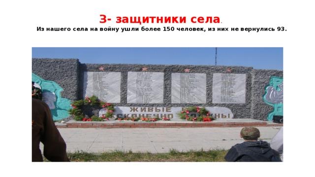 З- защитники села .  Из нашего села на войну ушли более 150 человек, из них не вернулись 93.
