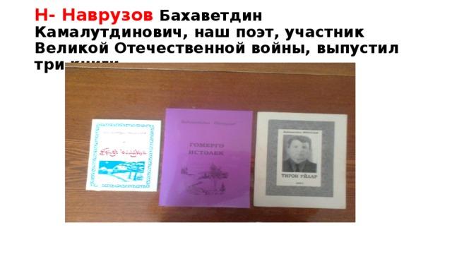 Н- Наврузов Бахаветдин Камалутдинович, наш поэт, участник Великой Отечественной войны, выпустил три книги