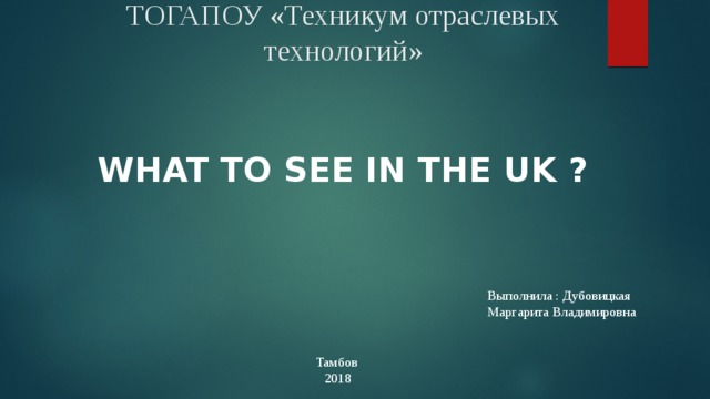 ТОГАПОУ «Техникум отраслевых технологий»  What to see in the UK ? Выполнила : Дубовицкая Маргарита Владимировна Тамбов 2018