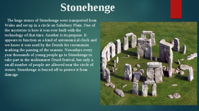 Stonehenge  The huge stones of Stonehenge were transported from Wales and set up in a circle on Salisbury Plain. One of the mysteries is how it was ever built with the technology of that time. Another is its purpose. It appears to function as a kind of astronomical clock and we know it was used by the Druids for ceremonies marking the passing of the seasons. Nowadays every year thousands of young people go to Stonehenge to take part in the midsummer Druid festival, but only a small number of people are allowed near the circle of stones. Stonehenge is fenced off to protect it from damage.