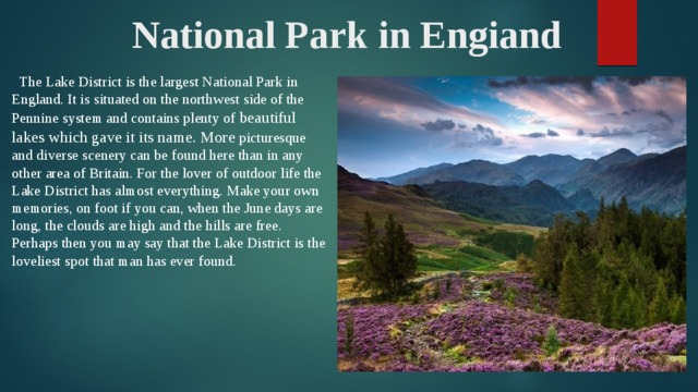 National Park in Engiand  The Lake District is the largest National Park in England. It is situated on the northwest side of the Pennine system and contains plenty of beautiful lakes which gave it its name. More picturesque and diverse scenery can be found here than in any other area of Britain. For the lover of outdoor life the Lake District has almost everything. Make your own memories, on foot if you can, when the June days are long, the clouds are high and the hills are free. Perhaps then you may say that the Lake District is the loveliest spot that man has ever found.