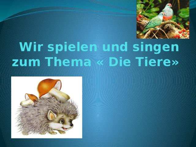Wir spielen und singen zum Thema « Die Tiere»