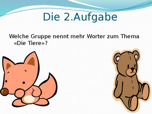 Die 2.Aufgabe Welche Gruppe nennt mehr Worter zum Thema «Die Tiere»?