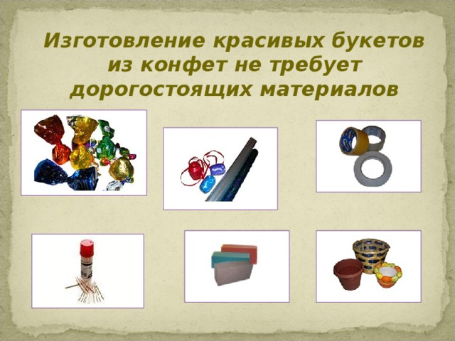 Изготовление красивых букетов из конфет не требует дорогостоящих материалов