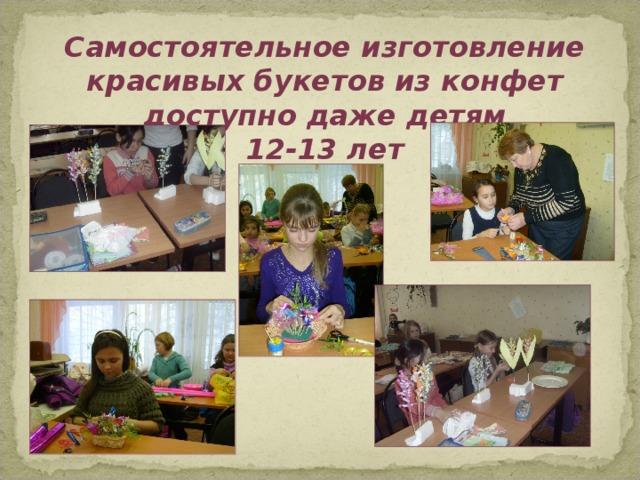 Самостоятельное изготовление красивых букетов из конфет доступно даже детям  12-13 лет