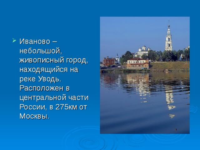 Иваново – небольшой, живописный город, находящийся на реке Уводь. Расположен в центральной части России, в 275км от Москвы.
