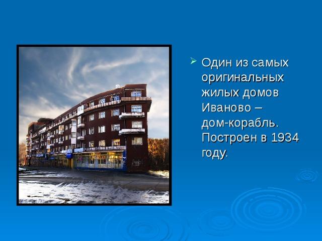 Один из самых оригинальных жилых домов Иваново – дом-корабль. Построен в 1934 году.