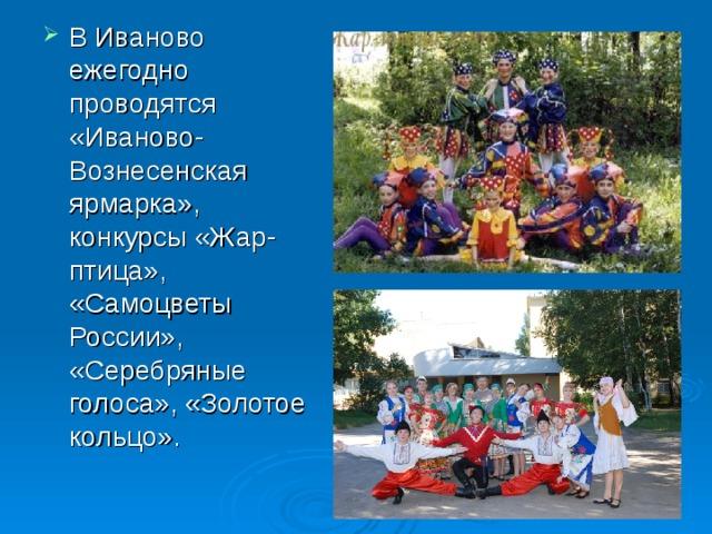 В Иваново ежегодно проводятся «Иваново-Вознесенская ярмарка», конкурсы «Жар-птица», «Самоцветы России», «Серебряные голоса», «Золотое кольцо».