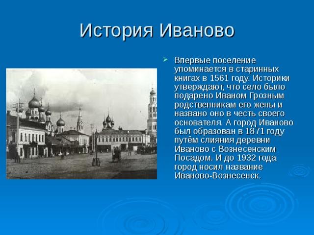 Впервые поселение упоминается в старинных книгах в 1561 году. Историки утверждают, что село было подарено Иваном Грозным родственникам его жены и названо оно в честь своего основателя. А город Иваново был образован в 1871 году путём слияния деревни Иваново с Вознесенским Посадом. И до 1932 года город носил название Иваново-Вознесенск.
