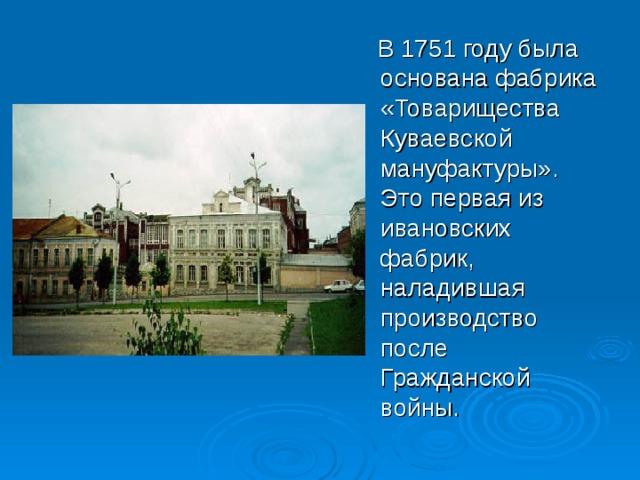 В 1751 году была основана фабрика «Товарищества Куваевской мануфактуры». Это первая из ивановских фабрик, наладившая производство после Гражданской войны.