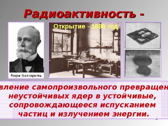 Радиоактивность - Открытие - 1896 год  явление самопроизвольного превращения неустойчивых ядер в устойчивые, сопровождающееся испусканием частиц и излучением энергии.