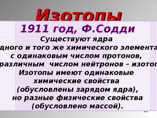 Изотопы 1911 год, Ф.Содди Существуют ядра одного и того же химического элемента с одинаковым числом протонов, но различным числом нейтронов – изотопы. Изотопы имеют одинаковые химические свойства (обусловлены зарядом ядра), но разные физические свойства (обусловлено массой).