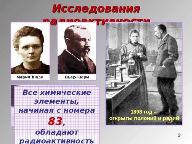 Исследования радиоактивности Все химические элементы, начиная с номера 83 , обладают радиоактивностью 1898 год – открыты полоний и радий