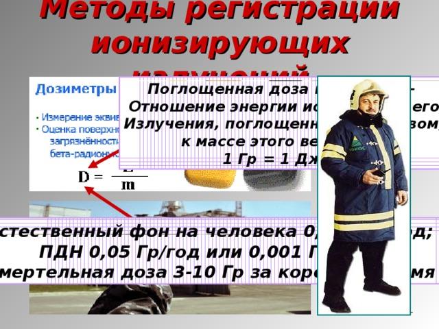 Методы регистрации ионизирующих излучений Поглощенная доза излучения – Отношение энергии ионизирующего Излучения, поглощенной веществом, к массе этого вещества. 1 Гр = 1 Дж/кг Естественный фон на человека 0,002 Гр/год; ПДН 0,05 Гр/год или 0,001 Гр/нед; Смертельная доза 3-10 Гр за короткое время