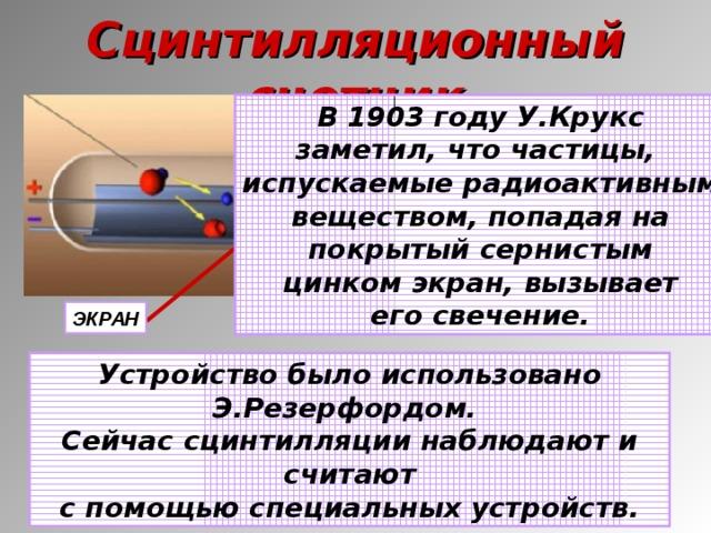 Сцинтилляционный счетчик В 1903 году У.Крукс заметил, что частицы, испускаемые радиоактивным веществом, попадая на покрытый сернистым цинком экран, вызывает его свечение. ЭКРАН Устройство было использовано Э.Резерфордом. Сейчас сцинтилляции наблюдают и считают с помощью специальных устройств.