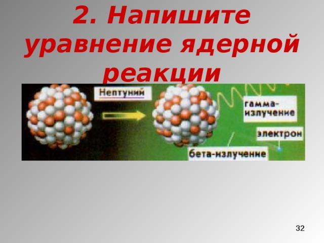 2. Напишите уравнение ядерной реакции