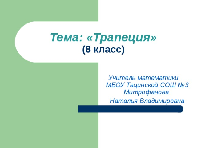 Тема: «Трапеция»  (8 класс) Учитель математики МБОУ Тацинской СОШ №3 Митрофанова Наталья Владимировна