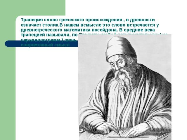 Трапеция слово греческого происхождения , в древности означает столик.В нашем всмысле это слово встречается у древнегреческого математика посейдона. В средние века трапецией называли, по Евклиду, любой четырехугольник ( не паралеллограмм ) лишь в 18 веке это слово преобретает современный смысл