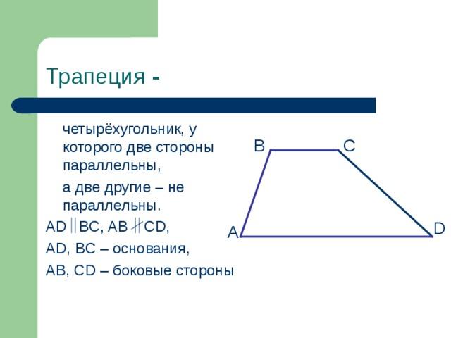 Трапеция -  четырёхугольник, у которого две стороны параллельны,  а две другие – не параллельны. AD BC, AB CD, AD, BC – основания, AB, CD – боковые стороны B C D А