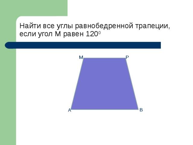 Найти все углы равнобедренной трапеции,  если угол М равен 120 0 М Р В А