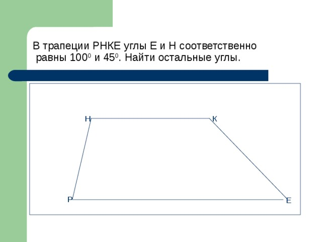 В трапеции РНКЕ углы Е и Н соответственно  равны 100 0 и 45 0 . Найти остальные углы. Н К Р Е
