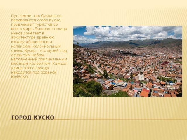 Пуп земли, так буквально переводится слово Куско, привлекает туристов со всего мира. Бывшая столица инков сочетает в архитектуре древнюю кладку аборигенов и испанский колониальный стиль. Куско – это музей под открытым небом, наполненный оригинальным местным колоритом. Каждая улица этого города находится под охраной ЮНЕСКО. Город Куско