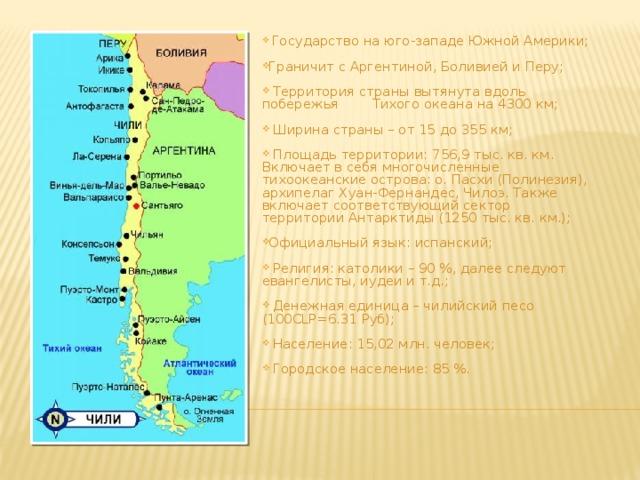Государство на юго-западе Южной Америки; Граничит с Аргентиной, Боливией и Перу;  Территория страны вытянута вдоль побережья Тихого океана на 4300 км;  Ширина страны – от 15 до 355 км;  Площадь территории: 756,9 тыс. кв. км. Включает в себя многочисленные тихоокеанские острова: о. Пасхи (Полинезия), архипелаг Хуан-Фернандес, Чилоэ. Также включает соответствующий сектор территории Антарктиды (1250 тыс. кв. км.); Официальный язык: испанский;  Религия: католики – 90 %, далее следуют евангелисты, иудеи и т.д.;  Денежная единица – чилийский песо (100CLP=6.31 Руб);  Население: 15,02 млн. человек;  Городское население: 85 %.