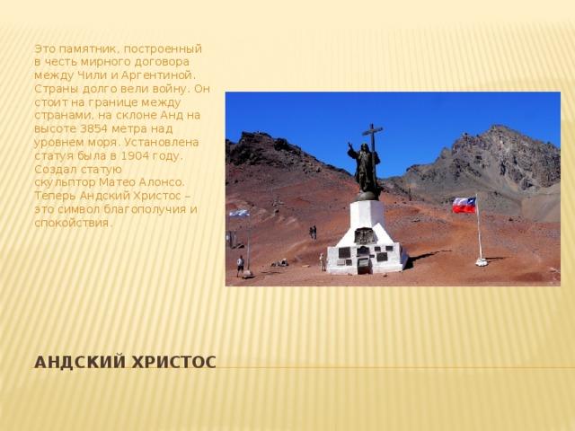 Это памятник, построенный в честь мирного договора между Чили и Аргентиной. Страны долго вели войну. Он стоит на границе между странами, на склоне Анд на высоте 3854 метра над уровнем моря. Установлена статуя была в 1904 году. Создал статую скульпторМатеоАлонсо. Теперь Андский Христос – это символ благополучия и спокойствия. Андский Христос