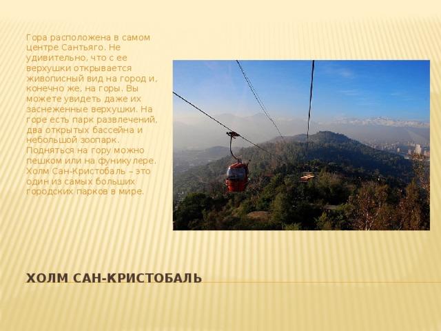 Гора расположена в самом центре Сантьяго. Не удивительно, что с ее верхушки открывается живописный вид на город и, конечно же, на горы. Вы можете увидеть даже их заснеженные верхушки. На горе есть парк развлечений, два открытых бассейна и небольшой зоопарк. Подняться на гору можно пешком или на фуникулере. Холм Сан-Кристобаль – это один из самых больших городских парков в мире. Холм Сан-Кристобаль