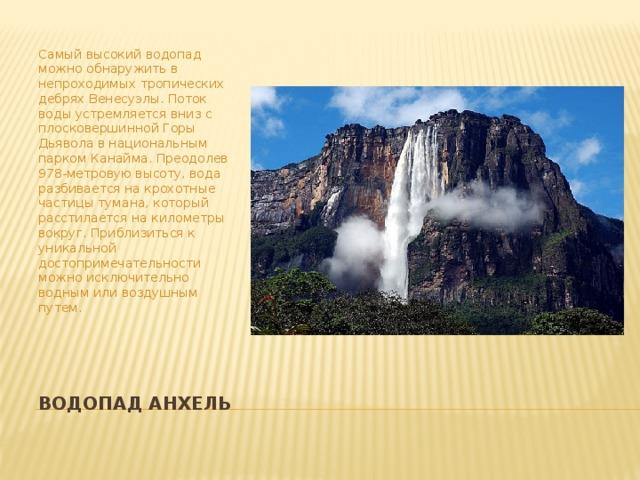 Самый высокий водопад можно обнаружить в непроходимых тропических дебрях Венесуэлы. Поток воды устремляется вниз с плосковершинной Горы Дьявола в национальным парком Канайма. Преодолев 978-метровую высоту, вода разбивается на крохотные частицы тумана, который расстилается на километры вокруг. Приблизиться к уникальной достопримечательности можно исключительно водным или воздушным путем. ВодопадАнхель