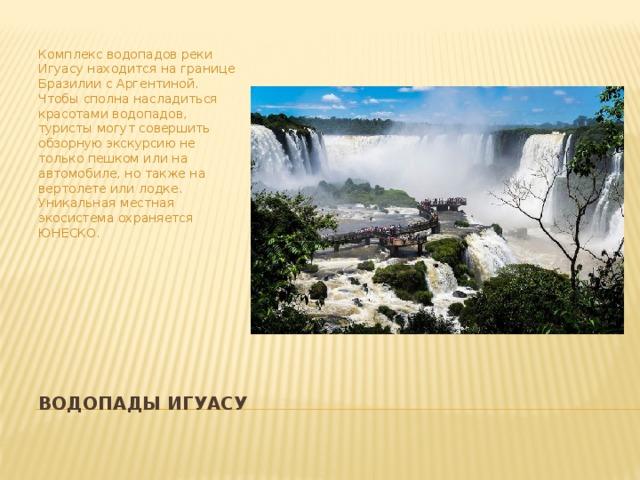 Комплекс водопадов реки Игуасу находится на границе Бразилии с Аргентиной. Чтобы сполна насладиться красотами водопадов, туристы могут совершить обзорную экскурсию не только пешком или на автомобиле, но также на вертолете или лодке. Уникальная местная экосистема охраняется ЮНЕСКО. Водопады Игуасу